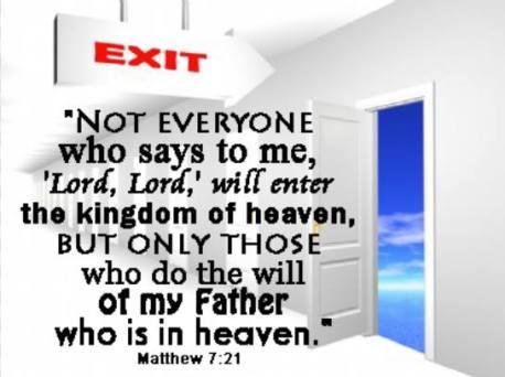 Nu oricine-Mi zice: 'Doamne, Doamne!' va intra în Împărăţia cerurilor, ci cel ce face voia Tatălui Meu, care este în ceruri. - Matei 7:21